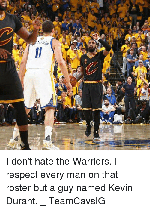 Kevin Durant, Memes, and Respect: GU  TF I don't hate the Warriors. I respect every man on that roster but a guy named Kevin Durant. _ TeamCavsIG