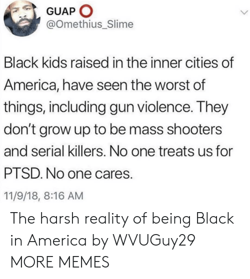 ptsd: GUAP O  @Omethius_Slime  Black kids raised in the inner cities of  America, have seen the worst of  things, including gun violence. They  don't grow up to be mass shooters  and serial killers. No one treats us for  PTSD. No one cares.  11/9/18, 8:16 AM The harsh reality of being Black in America by WVUGuy29 MORE MEMES