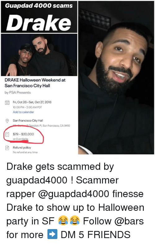 city hall: Guapdad 4000 scams  Drake  DRAKE Halloween Weekend at  San Francisco City Hall  by PSA Presents  Fri, Oct 26-Sat, Oct 27,2018  10:00 PM-2:00 AM PDT  Add to calendar  San Francisco City Hal  erSorGoodlett Pl, San Francisco, CA 9410  $79-$20,000  on Eventbrite  Refund policy  No refund at any time Drake gets scammed by guapdad4000 ! Scammer rapper @guapdad4000 finesse Drake to show up to Halloween party in SF 😂😂 Follow @bars for more ➡️ DM 5 FRIENDS