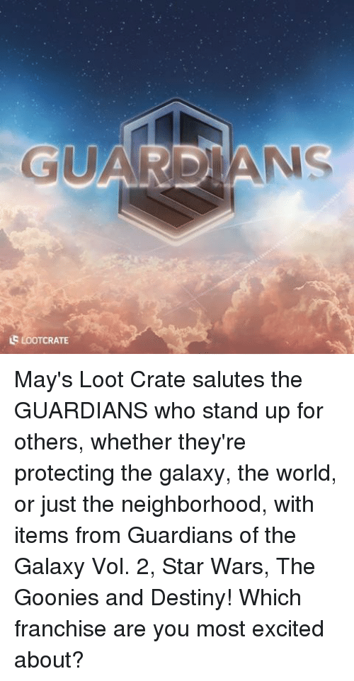 goonies: GUAR ANS  us LooTcRATE May's Loot Crate salutes the GUARDIANS who stand up for others, whether they're protecting the galaxy, the world, or just the neighborhood, with items from Guardians of the Galaxy Vol. 2, Star Wars, The Goonies and Destiny! Which franchise are you most excited about?