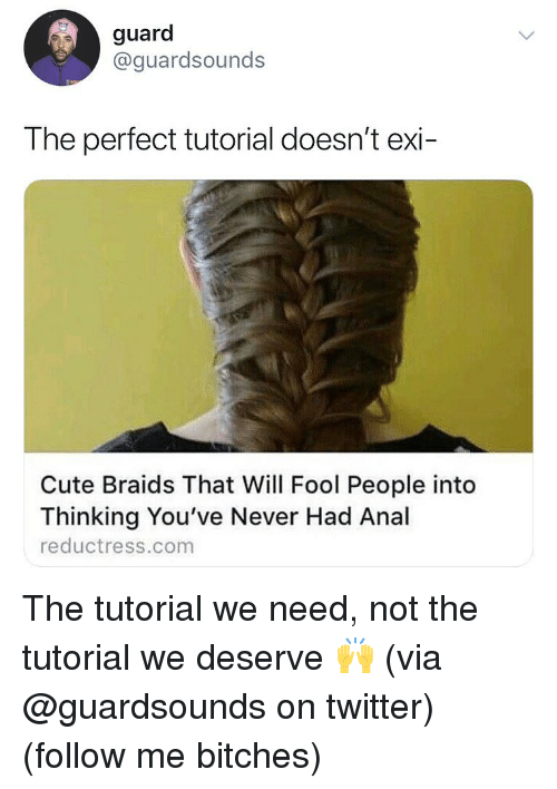 Braids: guard  @guardsounds  The perfect tutorial doesn't exi-  Cute Braids That Will Fool People into  Thinking You've Never Had Anal  reductress.com The tutorial we need, not the tutorial we deserve 🙌 (via @guardsounds on twitter) (follow me bitches)