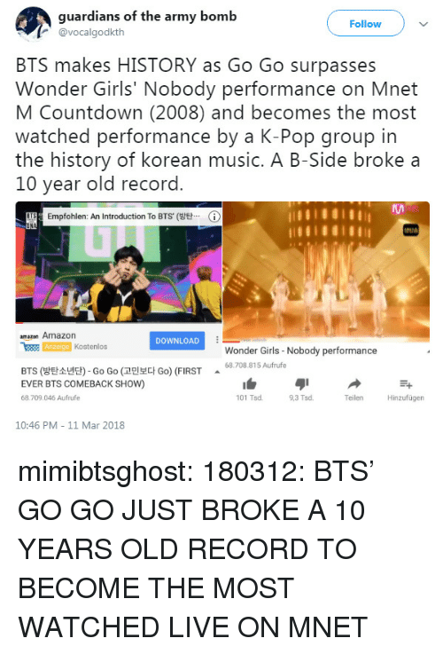 Countdown: guardians of the army bomb  @vocalgodkth  Follow  BTS makes HISTORY as Go Go surpasses  Wonder Girls' Nobody performance on Mnet  M Countdown (2008) and becomes the most  watched performance by a K-Pop group in  the history of korean music. A B-Side broke a  10 year old record  ng Empfohlen: An Introduction To BTS(방탄…  ⓘ  amazon Amazon  DOWNLOAD  WER Kostenlos  Wonder Girls-Nobody performance  68.708.815 Aufrufe  BTS (방탄소년단)-Go Go (고민보다 Go) (FIRST  EVER BTS COMEBACK SHOW)  68.709.046 Aufrufe  101 Tsd.  9,3 Tsd  Teilen  Hinzufügen  10:46 PM 11 Mar 2018 mimibtsghost:  180312: BTS' GO GO JUST BROKE A 10 YEARS OLD RECORD TO BECOME THE MOST WATCHED LIVE ON MNET