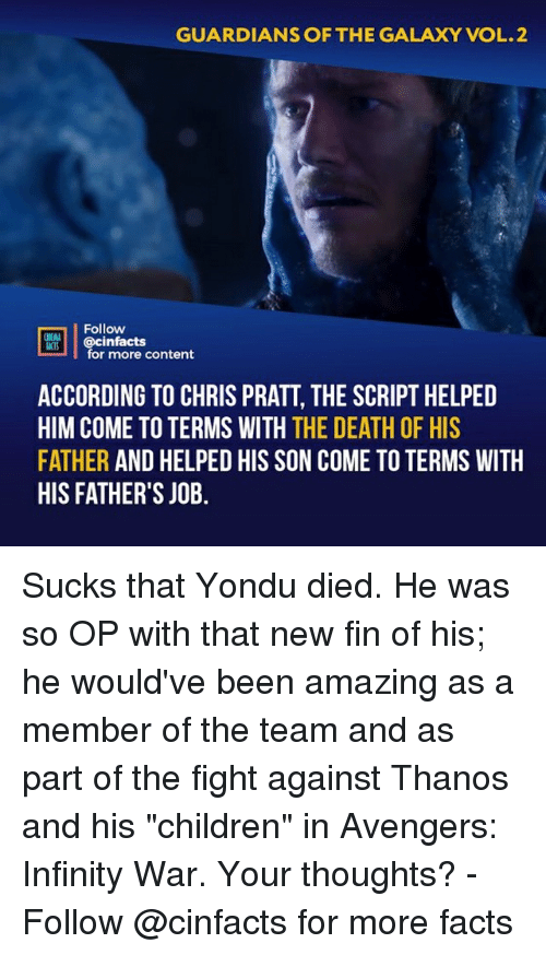 """yondu: GUARDIANS OF THE GALAXY VOL.2  Follow  @cinfacts  ACTS  for more content  ACCORDING TO CHRIS PRATT, THE SCRIPT HELPED  HIM COME TO TERMS WITH THE DEATH OF HIS  FATHER AND HELPED HIS SON COME TO TERMS WITH  HIS FATHER'S JOB. Sucks that Yondu died. He was so OP with that new fin of his; he would've been amazing as a member of the team and as part of the fight against Thanos and his """"children"""" in Avengers: Infinity War. Your thoughts?⠀ -⠀ Follow @cinfacts for more facts"""