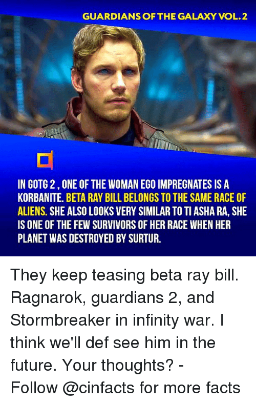 teasing: GUARDIANS OF THE GALAXY VOL.2  IN GOTG 2,ONE OF THE WOMAN EGO IMPREGNATES IS A  KORBANITE. BETA RAY BILL BELONGS TO THE SAME RACE OF  ALIENS. SHE ALSO LOOKS VERY SIMILAR TO TI ASHA RA, SHE  IS ONE OF THE FEW SURVIVORS OF HER RACE WHEN HER  PLANET WAS DESTROYED BY SURTUR. They keep teasing beta ray bill. Ragnarok, guardians 2, and Stormbreaker in infinity war. I think we'll def see him in the future. Your thoughts?⠀ -⠀⠀ Follow @cinfacts for more facts
