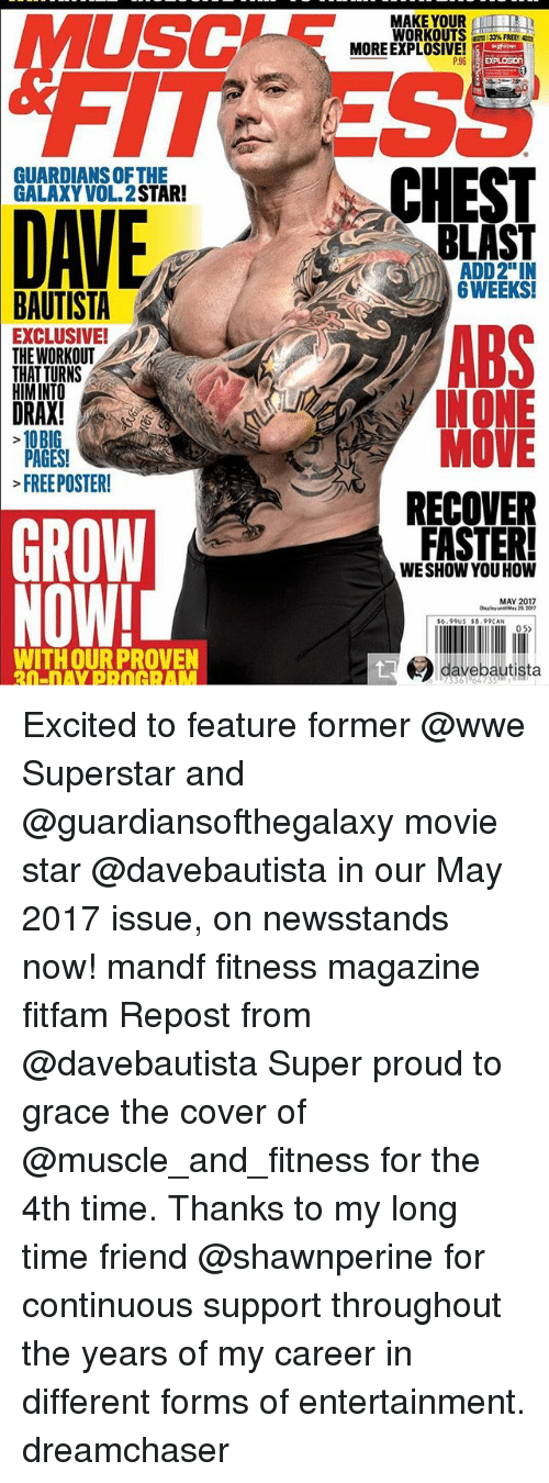 "Memes, World Wrestling Entertainment, and Date: GUARDIANSOFTHE  GALAXY VOL STAR!  DATE  BAUTISTA  THE WORKOUT  THAT TURNS  HIMINTO  DRAX!  10BIG  PAGES!  FREE POSTER!  GROW  NOW!  MAKE YOUR  WORKOUTS  MORE EXPLOSIVE!  P96  CHEST  BLAST  ADD2""IN  6 WEEKS!  INONE  MOVE  RECOVER  FASTER!  WE SHOW YOU HOW  MAY 2017  16,99US S8.99CAN  dave bautista Excited to feature former @wwe Superstar and @guardiansofthegalaxy movie star @davebautista in our May 2017 issue, on newsstands now! mandf fitness magazine fitfam Repost from @davebautista Super proud to grace the cover of @muscle_and_fitness for the 4th time. Thanks to my long time friend @shawnperine for continuous support throughout the years of my career in different forms of entertainment. dreamchaser"
