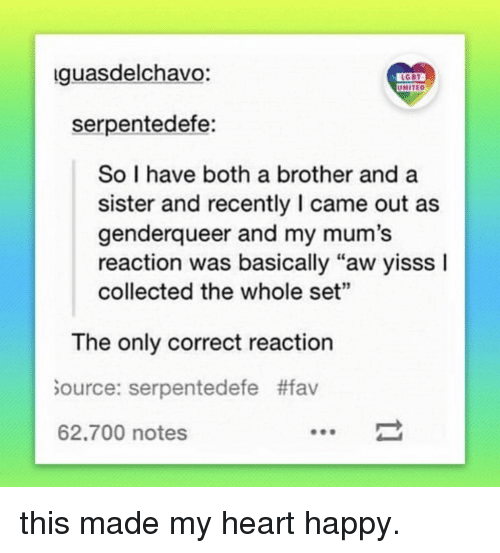 """genderqueer: guasdelchavo:  UNITED  serpentedefe:  So I have both a brother and a  sister and recently I came out as  genderqueer and my mum's  reaction was basically """"aw yisss I  collected the whole set""""  The only correct reaction  ource: serpentedefe #fav  62.700 notes this made my heart happy."""