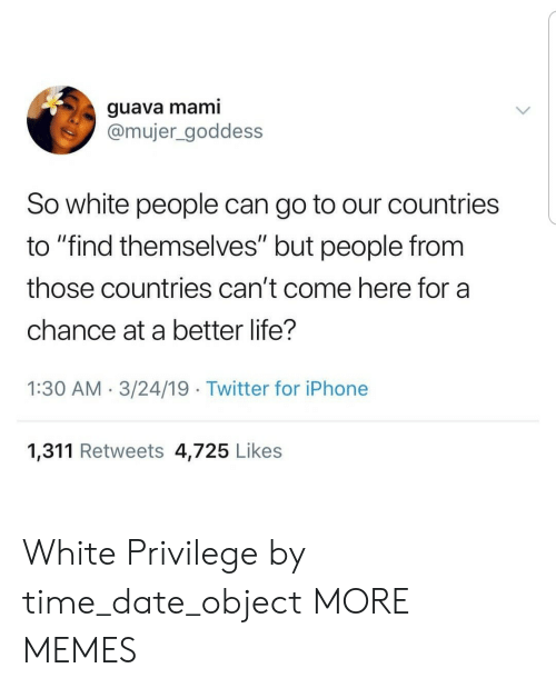 "better life: guava mami  @mujer_goddess  So white people can go to our countries  to ""find themselves"" but people from  those countries can't come here for a  chance at a better life?  1:30 AM.3/24/19 Twitter for iPhone  1,311 Retweets 4,725 Likes White Privilege by time_date_object MORE MEMES"
