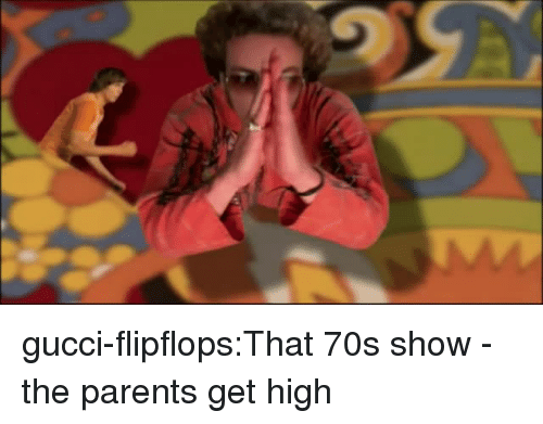 Get High: gucci-flipflops:That 70s show - the parents get high