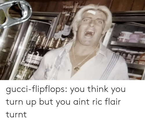 Ric Flair: gucci-flipflops:  you think you turn up but you aint ric flair turnt