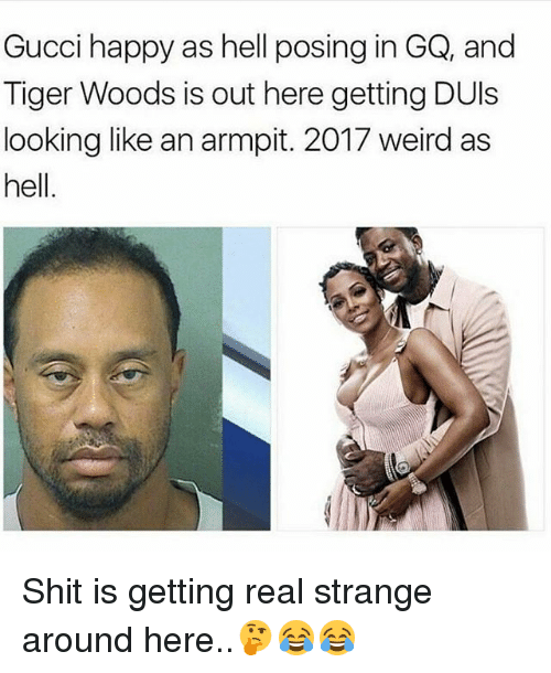 armpits: Gucci happy as hell posing in GQ, and  Tiger Woods is out here getting DUls  looking like an armpit. 2017 weird as  hell Shit is getting real strange around here..🤔😂😂