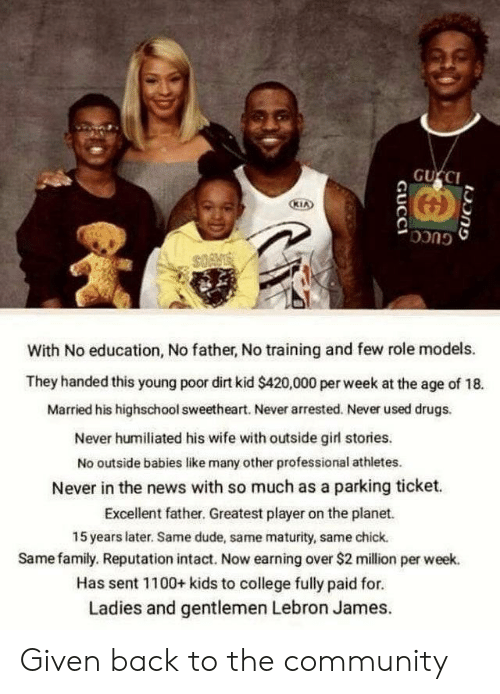 Role Models: GUCCI  KIA  GUCC  With No education, No father, No training and few role models.  They handed this young poor dirt kid $420,000 per week at the age of 18.  Married his highschool sweetheart. Never arrested. Never used drugs.  Never humiliated his wife with outside girl stories.  No outside babies like many other professional athletes.  Never in the news with so much as a parking ticket  Excellent father. Greatest player on the planet.  15 years later. Same dude, same maturity, same chick.  Same family. Reputation intact. Now earning over $2 million per week.  Has sent 1100+ kids to college fully paid for.  Ladies and gentlemen Lebron James.  GUCCI  GUCCI Given back to the community