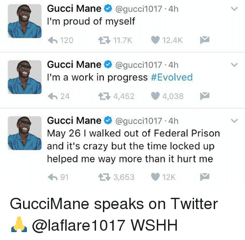 Crazy, Gucci, and Gucci Mane: Gucci Mane  Cagucci1017 4h  I'm proud of myself  12.4K  11.7K  120  Gucci Mane  @gucci 1017 4h  I'm a work in progress  #Evolved  4,452  4,038  M  24  Gucci Mane  @gucci 1017 4h  May 26 I walked out of Federal Prison  V and it's crazy but the time locked up  helped me way more than it hurt me  3,653 GucciMane speaks on Twitter 🙏 @laflare1017 WSHH