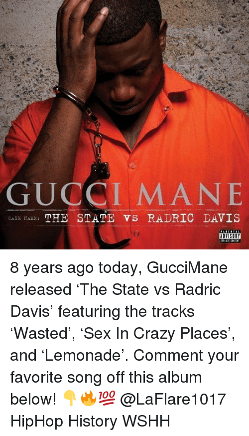 Crazy, Gucci, and Gucci Mane: GUCCI MANE  cASs THE STATE VS RADRIC DAVIS 8 years ago today, GucciMane released 'The State vs Radric Davis' featuring the tracks 'Wasted', 'Sex In Crazy Places', and 'Lemonade'. Comment your favorite song off this album below! 👇🔥💯 @LaFlare1017 HipHop History WSHH