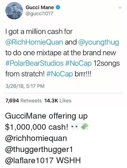 Youngthug: Gucci Mane  @gucci1017  I got a million cash for  @RichHomieQuan and @youngthug  to do one mixtape at the brand new  #PolarBearStudios #NoCap 12Songs  from stratch! #NoCap brrr!!  3/26/18, 5:17 PM  7,694 Retweets 14.3K Likes GucciMane offering up $1,000,000 cash! 👀💸 @richhomiequan @thuggerthugger1 @laflare1017 WSHH
