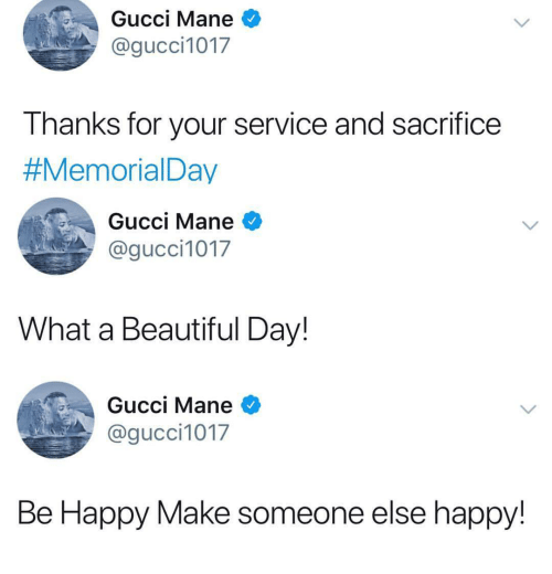 What A Beautiful Day: Gucci Mane *  @gucci1017  I hanks for your service and sacrifice  #MemorialDay  Gucci Mane  @gucci1017  What a Beautiful Day!  Gucci Mane *  @gucci1017  Be Happy Make someone else happy!