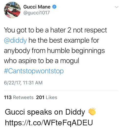 Gucci, Gucci Mane, and Respect: Gucci Mane  @gucci1017  You got to be a hater 2 not respect  @diddy he the best example for  anybody from humble beginnings  who aspire to be a mogul  #Cant stopwontstop  6/22/17, 11:31 AM  113  Retweets  201  Likes Gucci speaks on Diddy 👏 https://t.co/WFteFqADEU