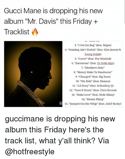 "Big Sean: Gucci Mane is dropping his new  album ""Mr. Davis"" this Friday +  Tracklist  3. ""I Get the Bag"" (feat. Migos)  4. ""Stunting Ain't Nuthin"" (feat. Slim Jxmmi &  Young Dolph)  5. ""Curve"" (feat. The Weeknd)  6. ""Enormous"" (feat. Ty Dolla Sign)  7, ""Members Only""  8. ""Money Make Ya Handsome  9. ""Changed"" (feat. Big Sean)  10. ""We Ride"" (feat. Monica)  11. ""Lil Story"" (feat. ScHoolboy Q)  12. ""Tone t Down"" (feat. Chris Brown)  13, ""Make Love"" (feat. Nicki Minaj)  14. ""Money Piling  15. ""Jumped Out the Whip"" (feat. ASAP Rocky) guccimane is dropping his new album this Friday here's the track list, what y'all think? Via @hotfreestyle"