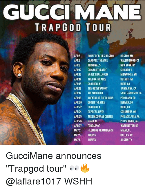 "Denver Co: GUCCI MANE  TRAP GOD TOUR  APR5  HOUSE OF BLUES BOSTON  BOSTON MA  APR 6 OAKDALE THEATRE  WALLINGFORD CT  APR9  TERMINAL 5  NEW YORK, NY  CHICAGO, IL  APR12 CHICAGO THEATRE  APR13  EAGLESBALLROOM  MILWAUKEE WI  DETROIT,MI  APR14 THEFOXTHEATRE  APR15 COACHELLA  INDIO CA  APR 16 THE OBSERVATORY  SANTA ANA, CA  APR17 THE WARFIELD  SAN FRANCISCO, CA  APR18  THEATREOF THECLOUDS PORTLAND OR  APR20  OGDEN THEATRE  DENVER CO  INDIO CA  APR22  COACHELLA  COLUMBUS, OH  APR24  EXPRESS UVEI  APR25  THELIACOURASCENTER PHILADELPHIA PA  APR26  STAGE AE  PITTSBURGH PA  WASHINGTON DC  APR27  ECHOSTAGE  MAY 2 FILLMORE MIAMI BEACH MIAMI FL.  MAY5  JMBLYA  DALLAS TX  AUSTIN,TX  MAY 6 JMBLYA GucciMane announces ""Trapgod tour"" 👀🔥 @laflare1017 WSHH"
