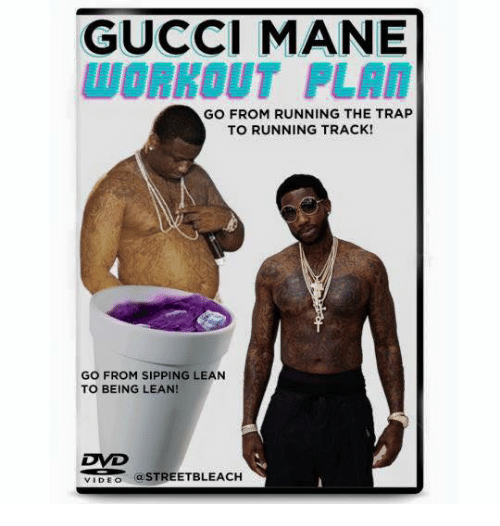 lean to: GUCCI MANE  WORKOUT PLAN  GO FROM RUNNING THE TRAP  TO RUNNING TRACK!  GO FROM SIPPING LEAN  TO BEING LEAN!  a STREETBLEACH