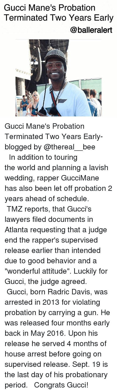 """Gucci, Memes, and Period: Gucci Mane's Probation  Terminated Two Years Early  @balleralert Gucci Mane's Probation Terminated Two Years Early-blogged by @thereal__bee ⠀⠀⠀⠀⠀⠀⠀⠀⠀ ⠀⠀ In addition to touring the world and planning a lavish wedding, rapper GucciMane has also been let off probation 2 years ahead of schedule. ⠀⠀⠀⠀⠀⠀⠀⠀⠀ ⠀⠀ TMZ reports, that Gucci's lawyers filed documents in Atlanta requesting that a judge end the rapper's supervised release earlier than intended due to good behavior and a """"wonderful attitude"""". Luckily for Gucci, the judge agreed. ⠀⠀⠀⠀⠀⠀⠀⠀⠀ ⠀⠀ Gucci, born Radric Davis, was arrested in 2013 for violating probation by carrying a gun. He was released four months early back in May 2016. Upon his release he served 4 months of house arrest before going on supervised release. Sept. 19 is the last day of his probationary period. ⠀⠀⠀⠀⠀⠀⠀⠀⠀ ⠀⠀ Congrats Gucci!"""