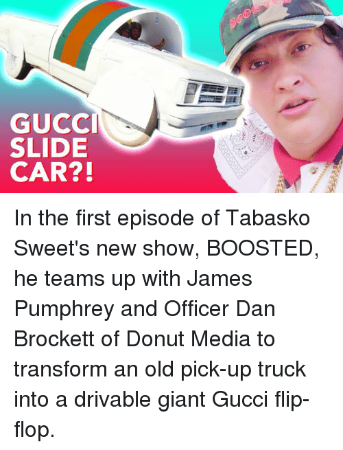 gucci-flip-flop: GUCCI  SLIDE  CAR?! In the first episode of Tabasko Sweet's new show, BOOSTED, he teams up with James Pumphrey and Officer Dan Brockett of Donut Media to transform an old pick-up truck into a drivable giant Gucci flip-flop.