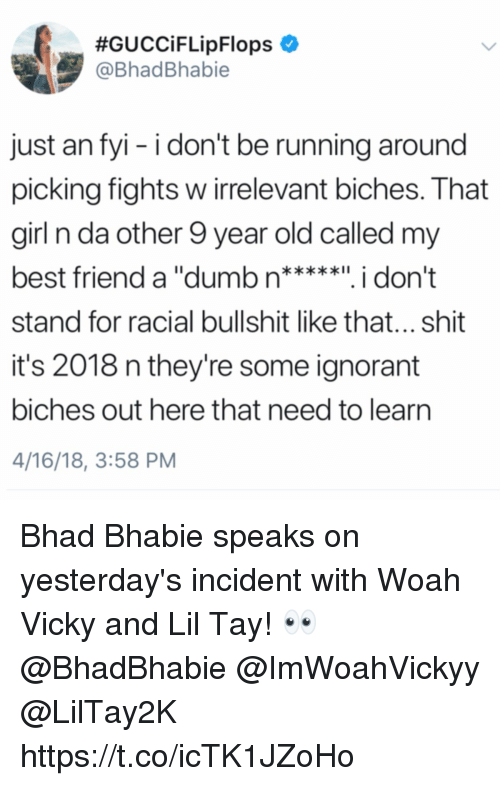Ignorant, Shit, and Girl:  #GUCCiFLipFlops ,  @BhadBhabie  just an fyi - i don't be running around  picking fights w irrelevant biches. That  girl n da other 9 year old called my  stand for racial bullshit like that... shit  it's 2018 n they're some ignorant  biches out here that need to learn  4/16/18, 3:58 PM Bhad Bhabie speaks on yesterday's incident with Woah Vicky and Lil Tay! 👀 @BhadBhabie @ImWoahVickyy @LilTay2K https://t.co/icTK1JZoHo