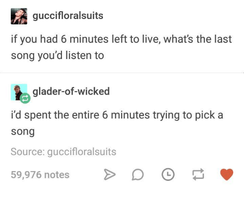 Live, Wicked, and Humans of Tumblr: guccifloralsuits  if you had 6 minutes left to live, what's the last  song you'd listen to  glader-of-wicked  i'd spent the entire 6 minutes trying to pick a  song  Source: guccifloralsuits  59,976 notesD