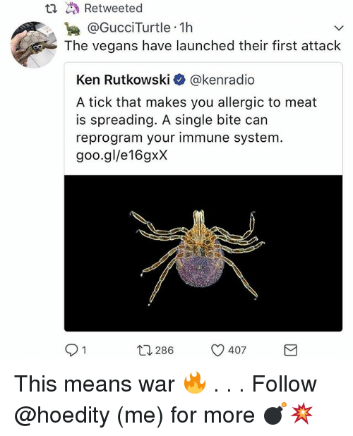 kenning: @GucciTurtle .1h  The vegans have launched their first attack  Ken Rutkowski@kenradio  A tick that makes you allergic to meat  is spreading. A single bite carn  reprogram your immune system  goo.gl/e16gxX  12286  407 This means war 🔥 . . . Follow @hoedity (me) for more 💣💥