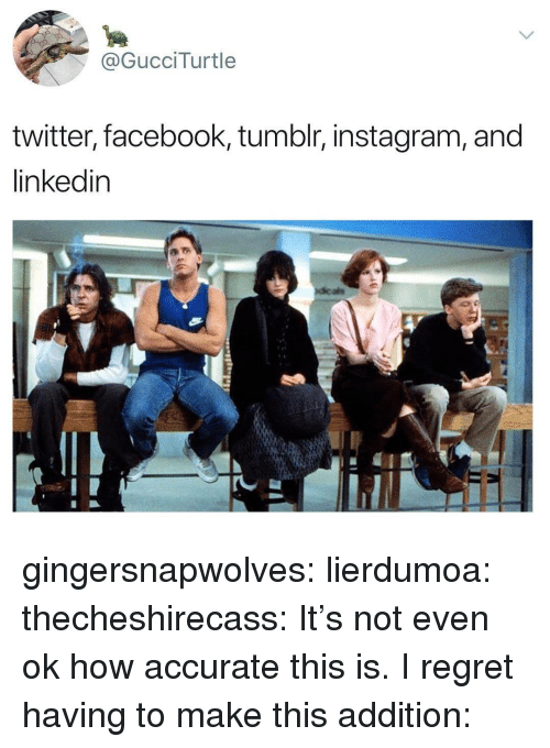 Tumblr Instagram: @GucciTurtle  twitter, facebook, tumblr, instagram, and  linkedin gingersnapwolves:  lierdumoa:  thecheshirecass: It's not even ok how accurate this is. I regret having to make this addition: