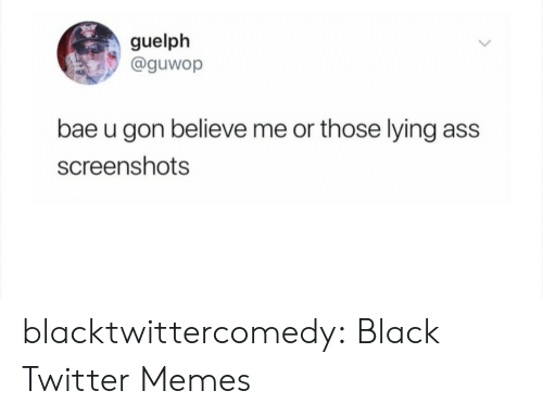 Bae: guelph  @guwop  bae u gon believe me or those lying  ass  screenshots blacktwittercomedy:  Black Twitter Memes