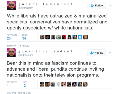pundits: guerrilla mind set  a m1 n  Follow  @roflmaoism  While liberals have ostracized & marginalized  socialists, conservatives have normalized and  openly associated w/ white nationalists  RETWEETSLIKES  23  34  8:50 PM-18 Feb 2017   eg gu errilld set  a m1 n  Follow  @roflmaoism  Bear this in mind as fascism continues to  advance and liberal pundits continue inviting  nationalists onto their television programs  RETWEETS  LIKES  4  12  8:53 PM- 18 Feb 2017