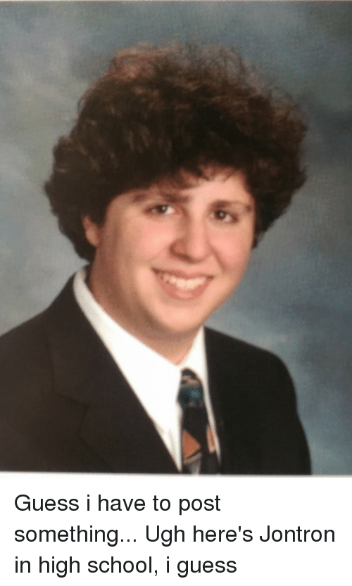 Guess, Dank Memes, and Jontron: Guess i have to post something... Ugh here's Jontron in high school, i guess