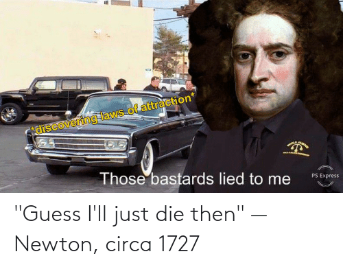 "Guess Ill Just Die: ""Guess I'll just die then"" — Newton, circa 1727"