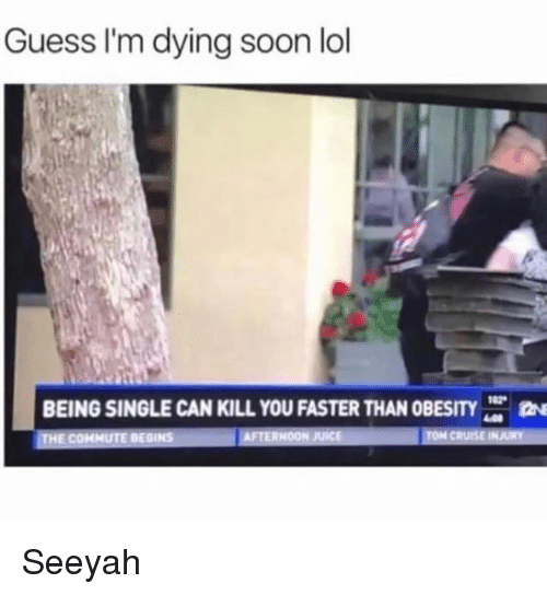 Dank, Lol, and Soon...: Guess I'm dying soon lol  BEING SINGLE CAN KILL YOU FASTER THAN OBESITY  HE COMMUTE BEGINS  ER Seeyah