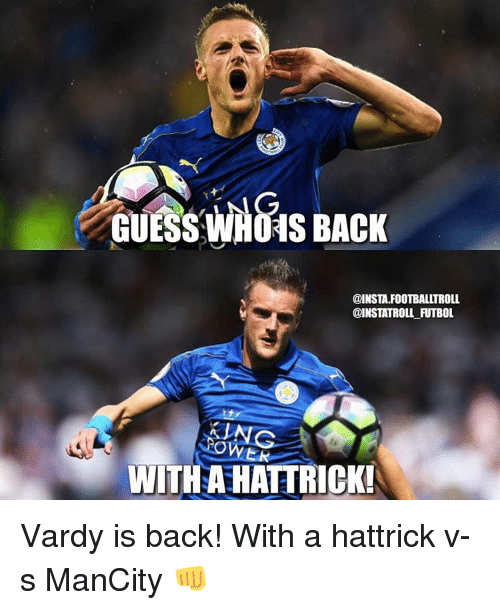 vardy: GUESS LNG  BACK  WHOAS @INSTA.FOOTBALLTROLL  WITH AHATTRICK! Vardy is back! With a hattrick v-s ManCity 👊