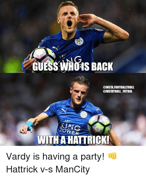 vardy: GUESS LNG  BACK  WHOAS @INSTA.FOOTBALLTROLL  WITH AHATTRICK! Vardy is having a party! 👊 Hattrick v-s ManCity