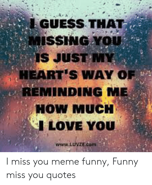 i miss you meme: GUESS THAT  MISSING YOU  IS JUST M  HEART'S WAY OF  REMINDING ME  HOW MUCH  I LOVE YOU  www.LUVZE.com I miss you meme funny, Funny miss you quotes