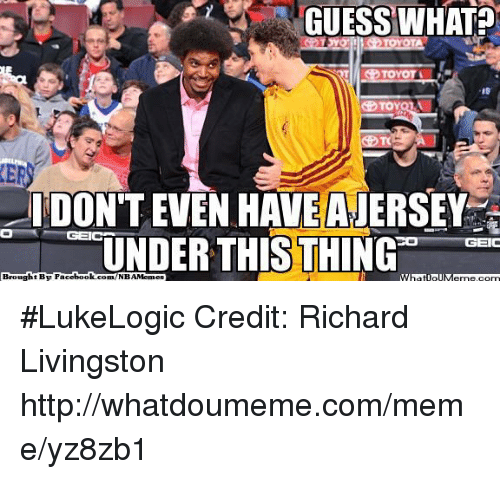 Meme, Nba, and Toyota: GUESS WHAT?  G TOMOTI  TOYOTA  TOY  IDONT EVEN HAVE ANERSEY  UNDER THIS THING  GEIC  Brought BT Face  book  NBAMennes  What ollM #LukeLogic Credit: Richard Livingston  http://whatdoumeme.com/meme/yz8zb1