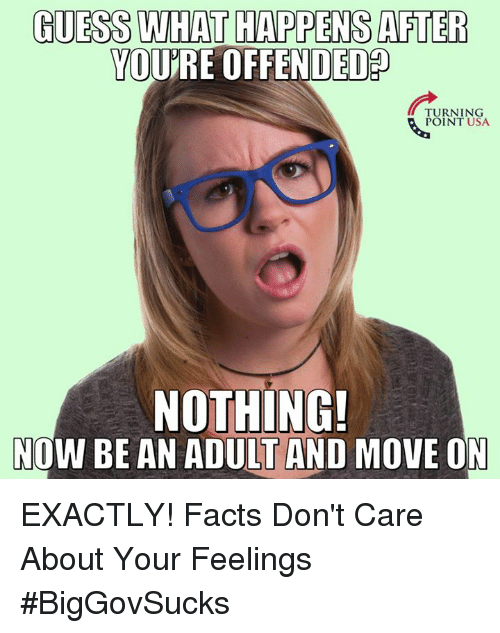 Facts, Memes, and Guess: GUESS WHAT HAPPENS AFTER  YOURE OFFENDED  TURNING  POINT USA.  NOTHING!  NOW BE AN ADULT AND MOVE ON EXACTLY! Facts Don't Care About Your Feelings #BigGovSucks