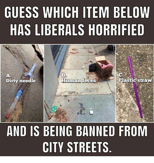 Streets, Dirty, and Guess: GUESS WHICH ITEM BELOW  HAS LIBERALS HORRIFIED  A.  Dirty needle  Human  feces  Plastic straw  AND IS BEING BANNED FROM  CITY STREETS