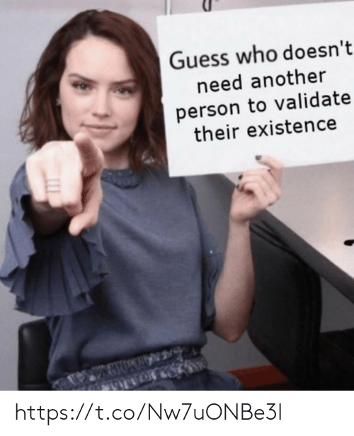 Memes, Guess, and Guess Who: Guess who doesn't  need another  person to validate  their existence https://t.co/Nw7uONBe3l