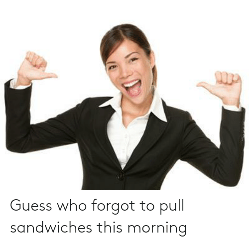 Guess Who: Guess who forgot to pull sandwiches this morning