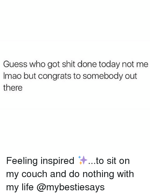 Life, Shit, and Couch: Guess who got shit done today not me  Imao but congrats to somebody out  there Feeling inspired ✨...to sit on my couch and do nothing with my life @mybestiesays
