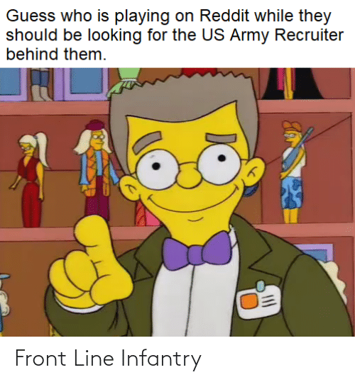 Army Recruiter: Guess who is playing on Reddit while they  should be looking for the US Army Recruiter  behind them. Front Line Infantry