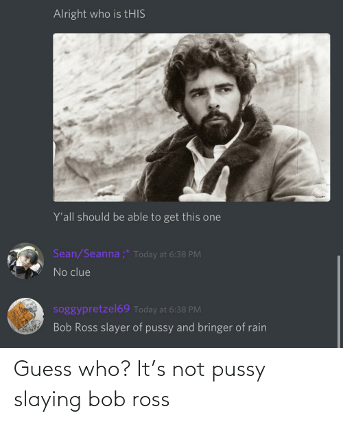 slaying: Guess who? It's not pussy slaying bob ross