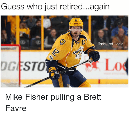 favre: Guess who just retired...again  @nhl_ref logic  DGESTO Mike Fisher pulling a Brett Favre
