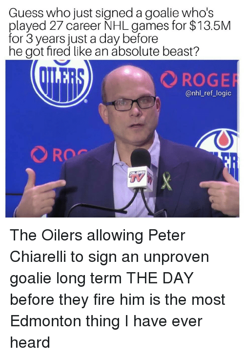 National Hockey League (NHL): Guess who just signed a goalie who's  played 27 career NHL games for $13.5M  for 3 years just a day before  he got fired like an absolute beast?  ROGE  @nhl_ref_logic  TV The Oilers allowing Peter Chiarelli to sign an unproven goalie long term THE DAY before they fire him is the most Edmonton thing I have ever heard