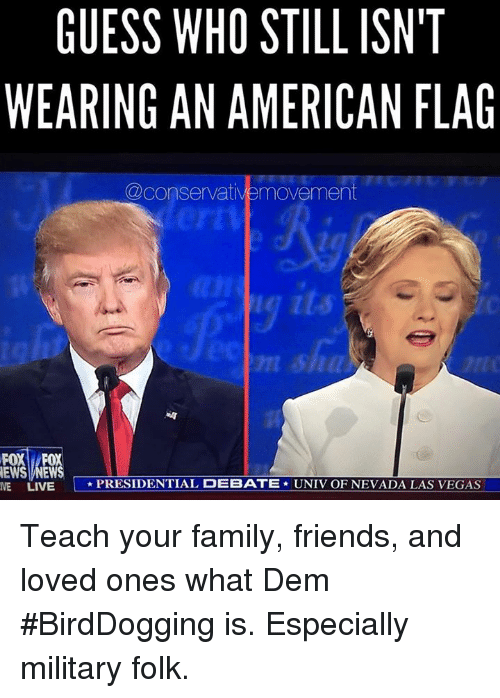 Family, Friends, and Love: GUESS WHO STILL ISN'T  WEARING AN AMERICAN FLAG  @conservative movement  NEWS NEWS  NE LIVE L PRESIDENTIAL DEBATE  UNIV OF NEVADA LAS VEGAS Teach your family, friends, and loved ones what Dem #BirdDogging is. Especially military folk.