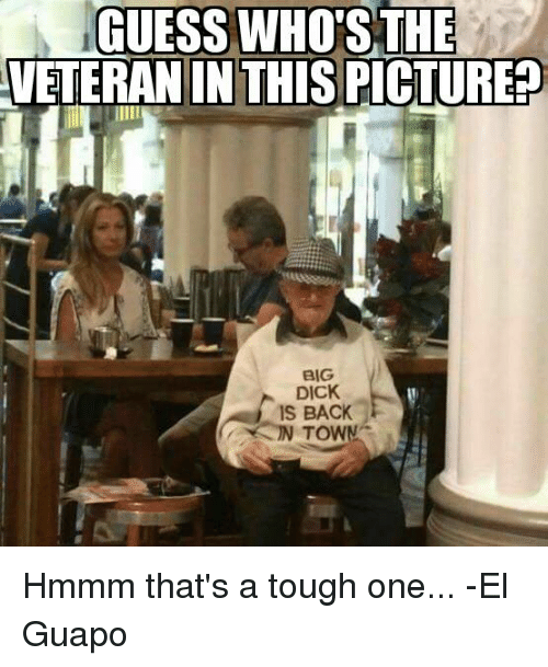 Big Dick, Memes, and Dick: GUESS WHO THE  VETERAN IN THIS PICTURE  BIG  DICK  IS BACK Hmmm that's a tough one... -El Guapo