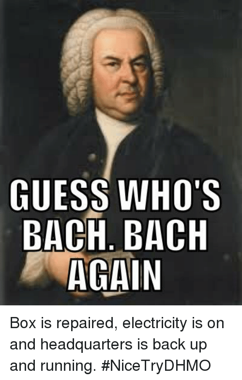 Guess: GUESS WHO'S  BACH BACH  AGAIN Box is repaired, electricity is on and headquarters is back up and running.  #NiceTryDHMO